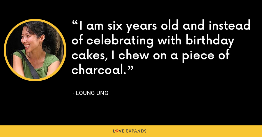 I am six years old and instead of celebrating with birthday cakes, I chew on a piece of charcoal. - Loung Ung