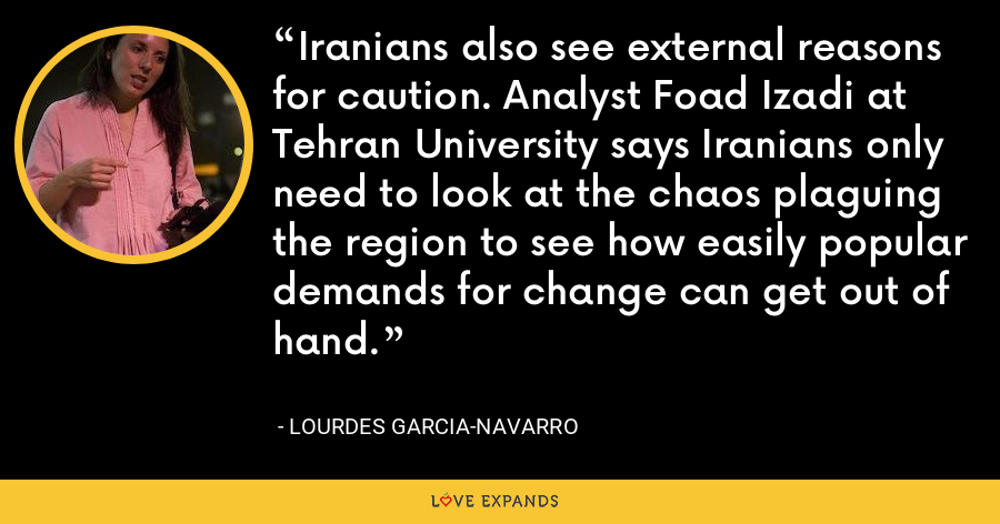 Iranians also see external reasons for caution. Analyst Foad Izadi at Tehran University says Iranians only need to look at the chaos plaguing the region to see how easily popular demands for change can get out of hand. - Lourdes Garcia-Navarro