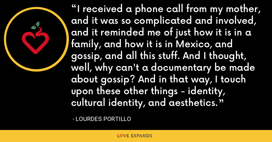 I received a phone call from my mother, and it was so complicated and involved, and it reminded me of just how it is in a family, and how it is in Mexico, and gossip, and all this stuff. And I thought, well, why can't a documentary be made about gossip? And in that way, I touch upon these other things - identity, cultural identity, and aesthetics. - Lourdes Portillo
