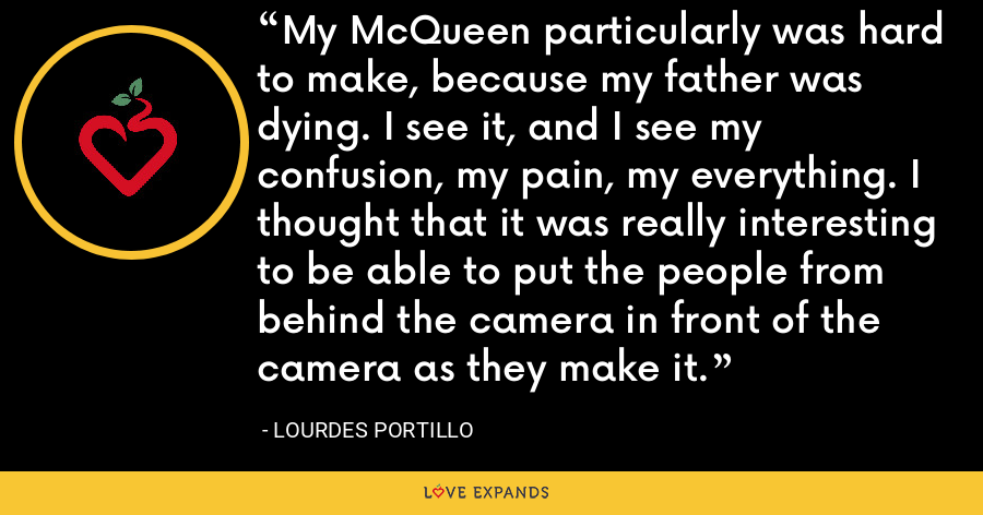My McQueen particularly was hard to make, because my father was dying. I see it, and I see my confusion, my pain, my everything. I thought that it was really interesting to be able to put the people from behind the camera in front of the camera as they make it. - Lourdes Portillo