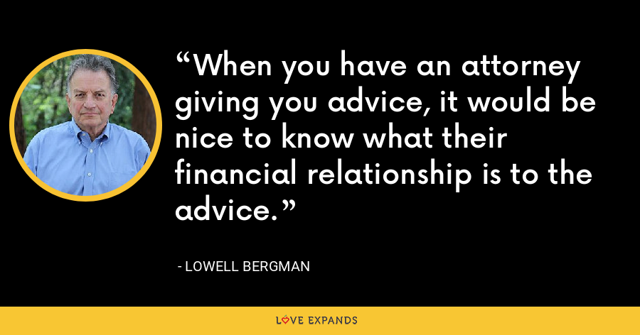 When you have an attorney giving you advice, it would be nice to know what their financial relationship is to the advice. - Lowell Bergman
