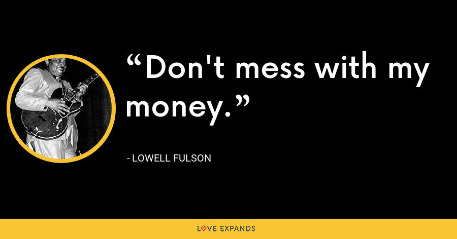 Don't mess with my money. - Lowell Fulson