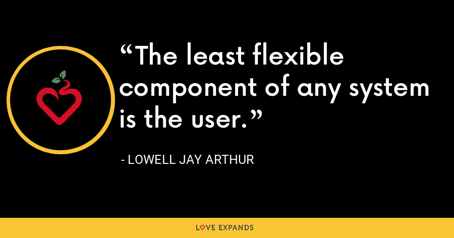 The least flexible component of any system is the user. - Lowell Jay Arthur
