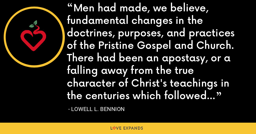 Men had made, we believe, fundamental changes in the doctrines, purposes, and practices of the Pristine Gospel and Church. There had been an apostasy, or a falling away from the true character of Christ's teachings in the centuries which followed the Apostolic age. - Lowell L. Bennion