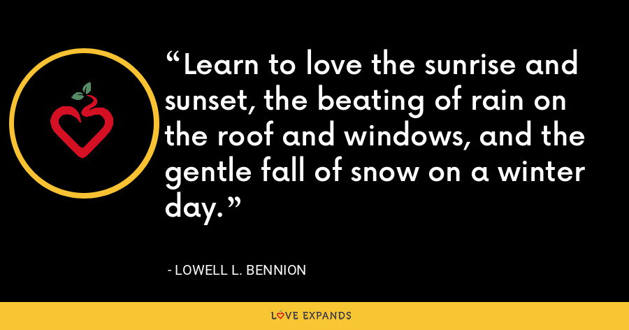 Learn to love the sunrise and sunset, the beating of rain on the roof and windows, and the gentle fall of snow on a winter day. - Lowell L. Bennion