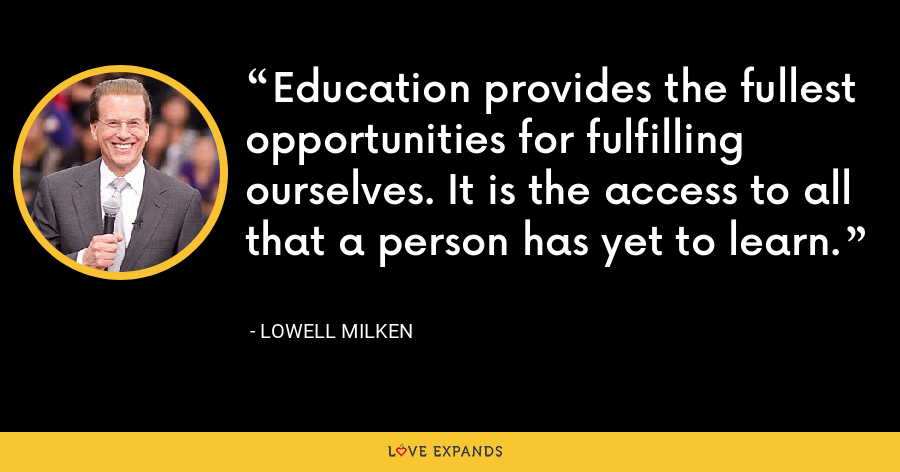 Education provides the fullest opportunities for fulfilling ourselves. It is the access to all that a person has yet to learn. - Lowell Milken