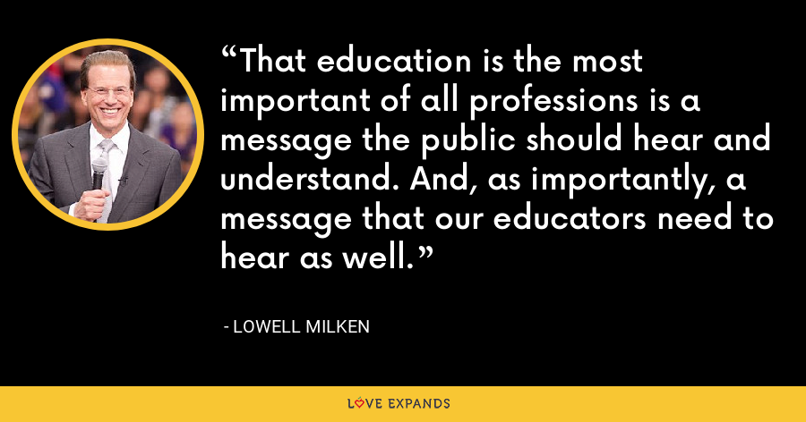 That education is the most important of all professions is a message the public should hear and understand. And, as importantly, a message that our educators need to hear as well. - Lowell Milken