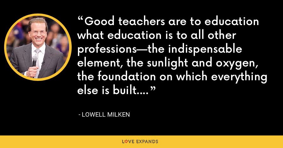 Good teachers are to education what education is to all other professions—the indispensable element, the sunlight and oxygen, the foundation on which everything else is built. - Lowell Milken