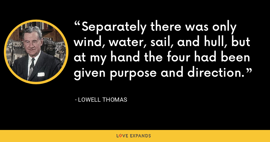 Separately there was only wind, water, sail, and hull, but at my hand the four had been given purpose and direction. - Lowell Thomas