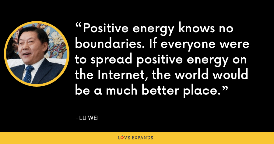Positive energy knows no boundaries. If everyone were to spread positive energy on the Internet, the world would be a much better place. - Lu Wei