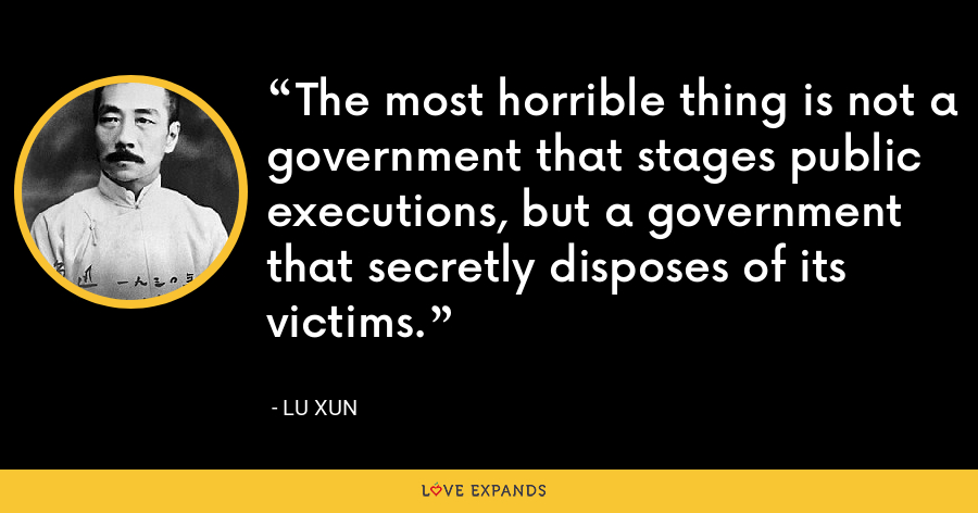 The most horrible thing is not a government that stages public executions, but a government that secretly disposes of its victims. - Lu Xun