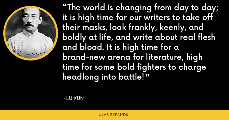 The world is changing from day to day; it is high time for our writers to take off their masks, look frankly, keenly, and boldly at life, and write about real flesh and blood. It is high time for a brand-new arena for literature, high time for some bold fighters to charge headlong into battle! - Lu Xun