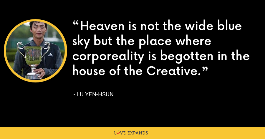 Heaven is not the wide blue sky but the place where corporeality is begotten in the house of the Creative. - Lu Yen-hsun