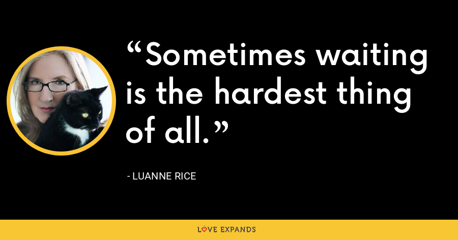 Sometimes waiting is the hardest thing of all. - Luanne Rice