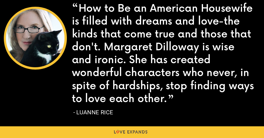 How to Be an American Housewife is filled with dreams and love-the kinds that come true and those that don't. Margaret Dilloway is wise and ironic. She has created wonderful characters who never, in spite of hardships, stop finding ways to love each other. - Luanne Rice
