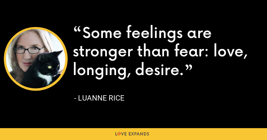 Some feelings are stronger than fear: love, longing, desire. - Luanne Rice