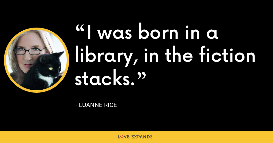 I was born in a library, in the fiction stacks. - Luanne Rice