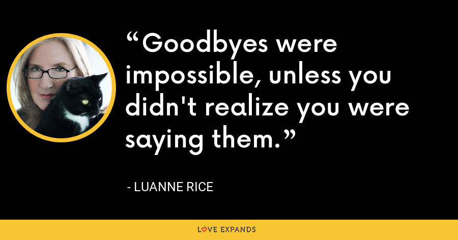 Goodbyes were impossible, unless you didn't realize you were saying them. - Luanne Rice