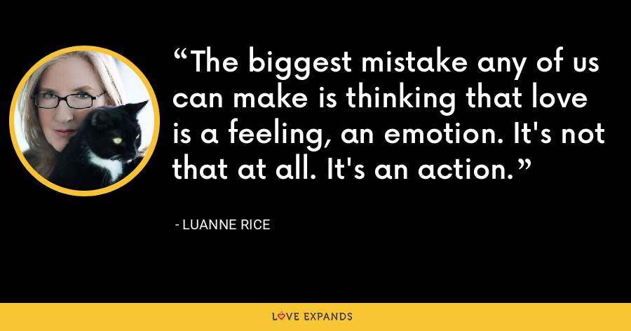 The biggest mistake any of us can make is thinking that love is a feeling, an emotion. It's not that at all. It's an action. - Luanne Rice
