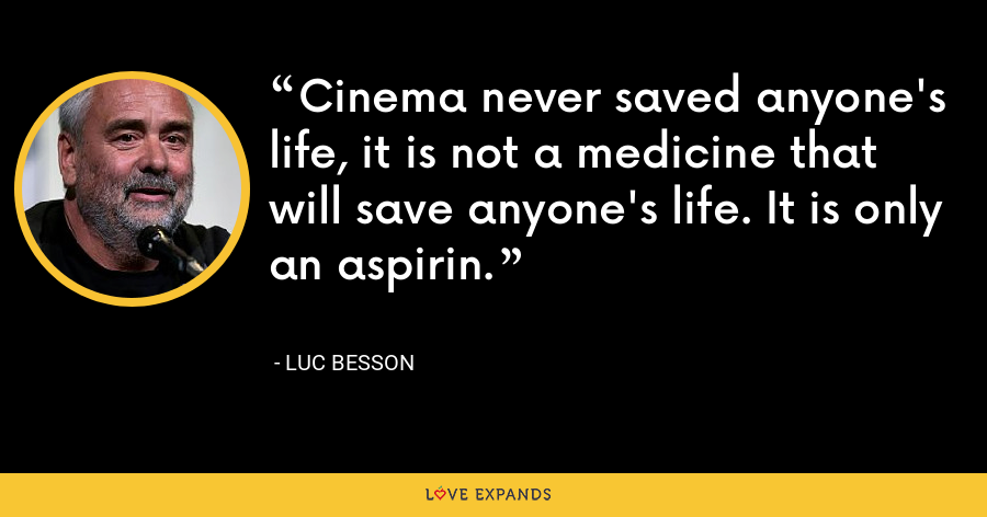 Cinema never saved anyone's life, it is not a medicine that will save anyone's life. It is only an aspirin. - Luc Besson