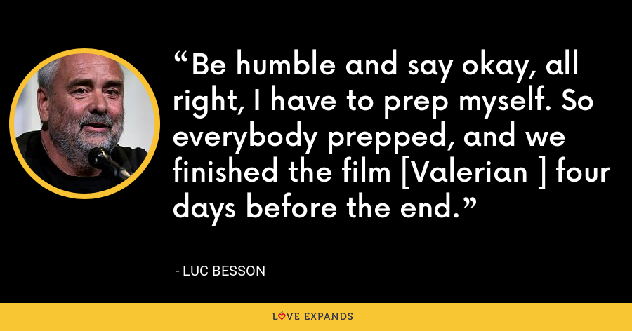 Be humble and say okay, all right, I have to prep myself. So everybody prepped, and we finished the film [Valerian ] four days before the end. - Luc Besson
