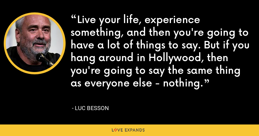 Live your life, experience something, and then you're going to have a lot of things to say. But if you hang around in Hollywood, then you're going to say the same thing as everyone else - nothing. - Luc Besson