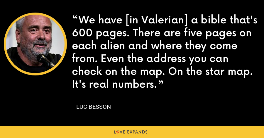 We have [in Valerian] a bible that's 600 pages. There are five pages on each alien and where they come from. Even the address you can check on the map. On the star map. It's real numbers. - Luc Besson