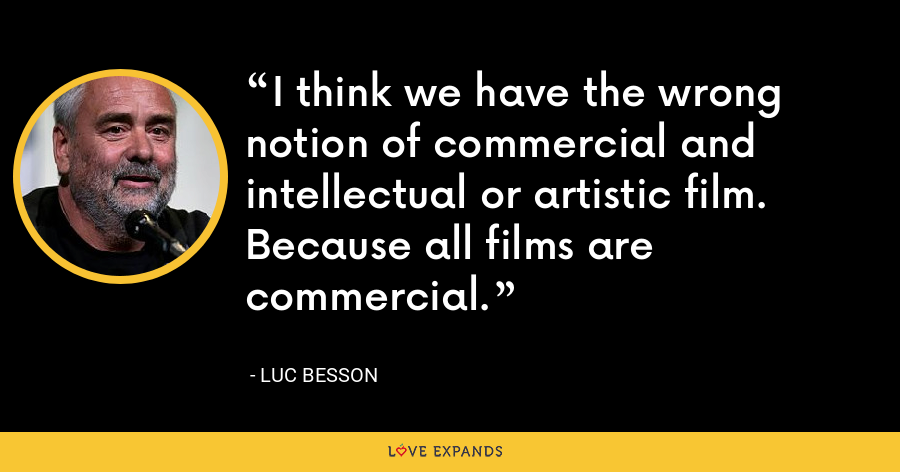 I think we have the wrong notion of commercial and intellectual or artistic film. Because all films are commercial. - Luc Besson