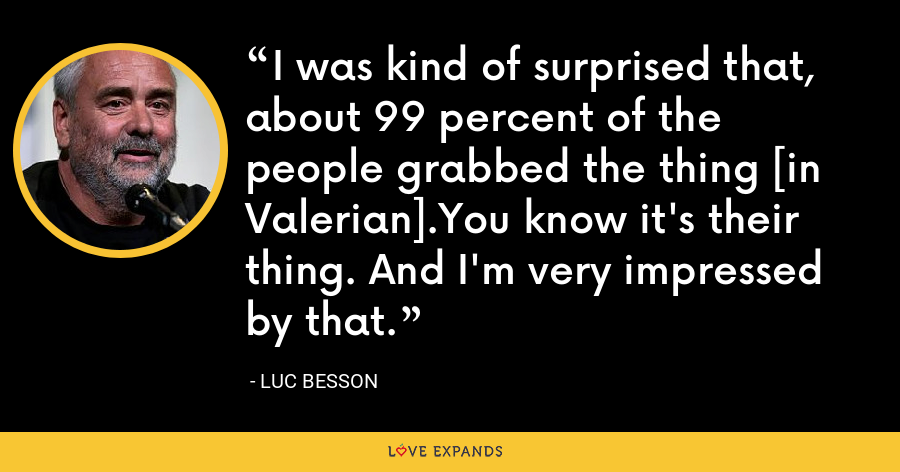 I was kind of surprised that, about 99 percent of the people grabbed the thing [in Valerian].You know it's their thing. And I'm very impressed by that. - Luc Besson