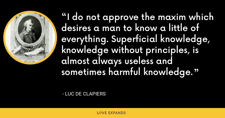 I do not approve the maxim which desires a man to know a little of everything. Superficial knowledge, knowledge without principles, is almost always useless and sometimes harmful knowledge. - Luc de Clapiers
