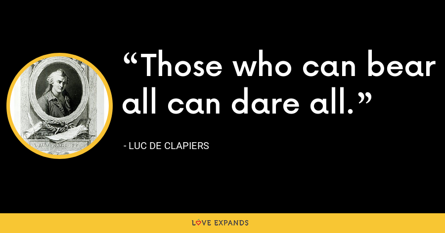 Those who can bear all can dare all. - Luc de Clapiers