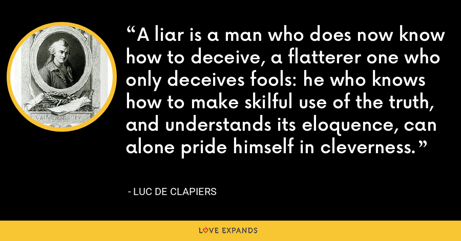 A liar is a man who does now know how to deceive, a flatterer one who only deceives fools: he who knows how to make skilful use of the truth, and understands its eloquence, can alone pride himself in cleverness. - Luc de Clapiers