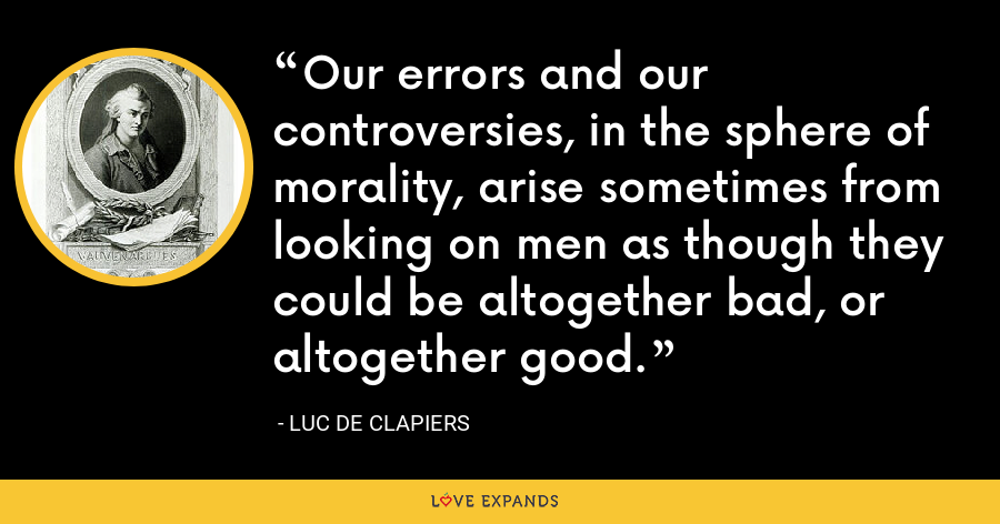 Our errors and our controversies, in the sphere of morality, arise sometimes from looking on men as though they could be altogether bad, or altogether good. - Luc de Clapiers