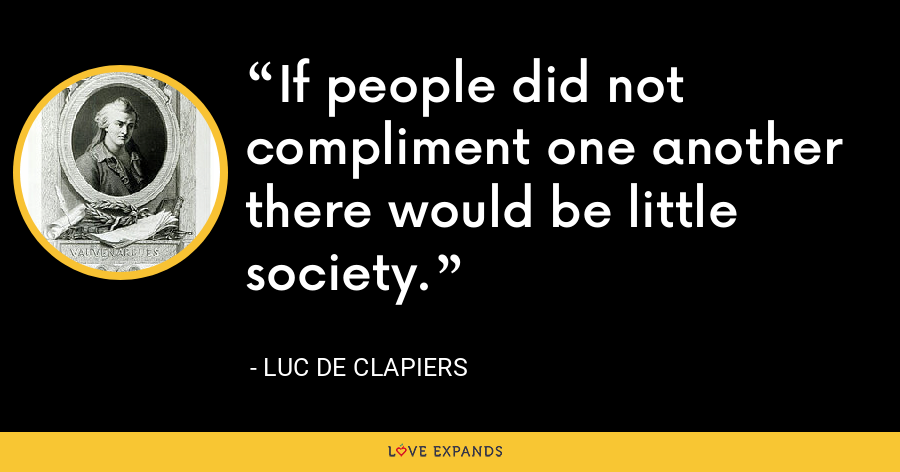 If people did not compliment one another there would be little society. - Luc de Clapiers