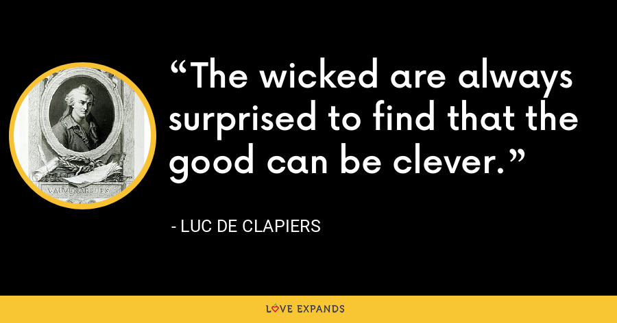 The wicked are always surprised to find that the good can be clever. - Luc de Clapiers