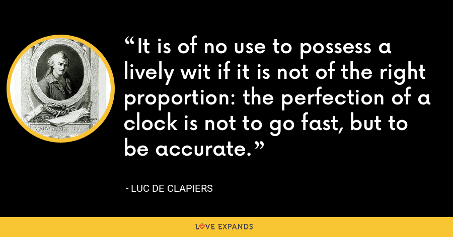 It is of no use to possess a lively wit if it is not of the right proportion: the perfection of a clock is not to go fast, but to be accurate. - Luc de Clapiers