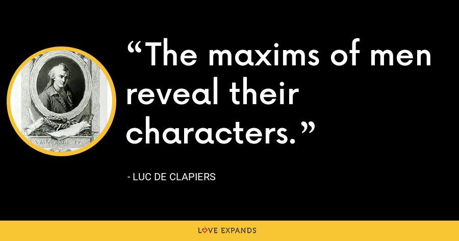 The maxims of men reveal their characters. - Luc de Clapiers