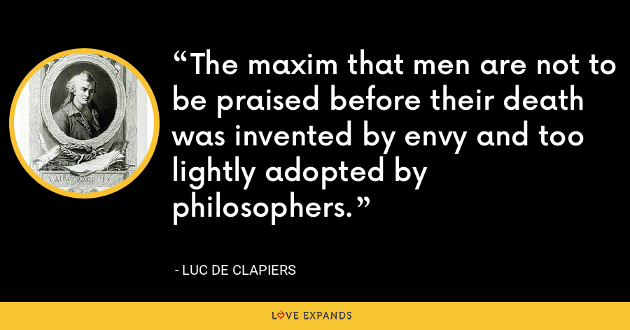 The maxim that men are not to be praised before their death was invented by envy and too lightly adopted by philosophers. - Luc de Clapiers