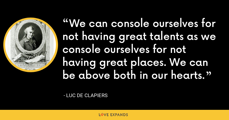 We can console ourselves for not having great talents as we console ourselves for not having great places. We can be above both in our hearts. - Luc de Clapiers