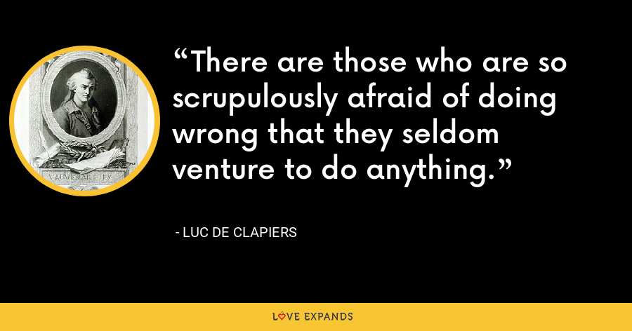 There are those who are so scrupulously afraid of doing wrong that they seldom venture to do anything. - Luc de Clapiers