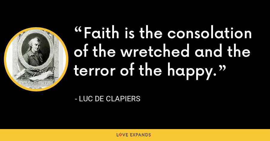 Faith is the consolation of the wretched and the terror of the happy. - Luc de Clapiers