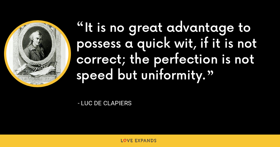 It is no great advantage to possess a quick wit, if it is not correct; the perfection is not speed but uniformity. - Luc de Clapiers
