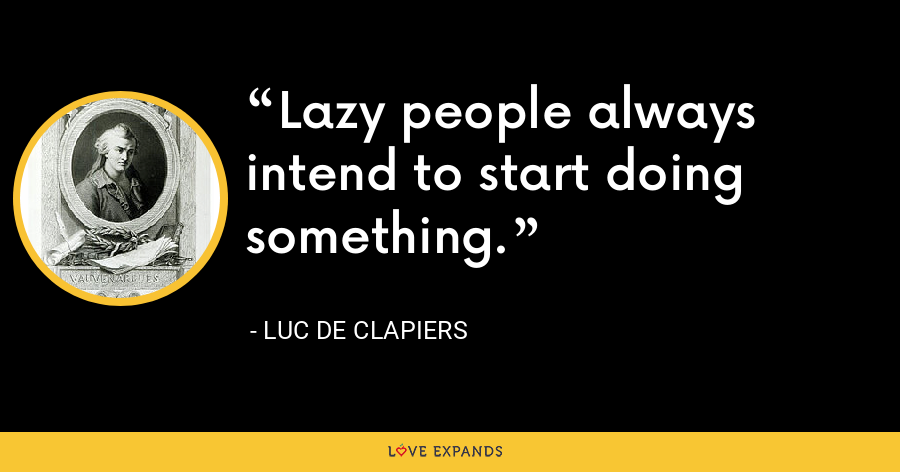 Lazy people always intend to start doing something. - Luc de Clapiers