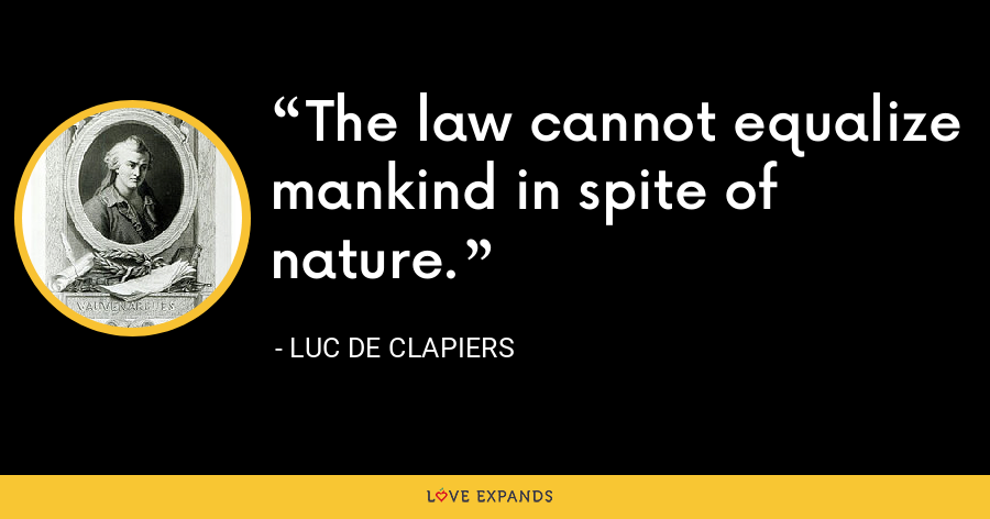 The law cannot equalize mankind in spite of nature. - Luc de Clapiers