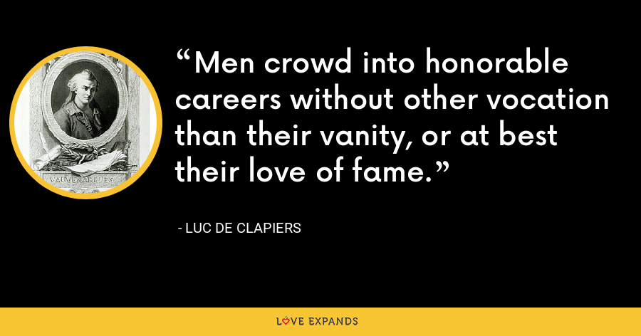 Men crowd into honorable careers without other vocation than their vanity, or at best their love of fame. - Luc de Clapiers