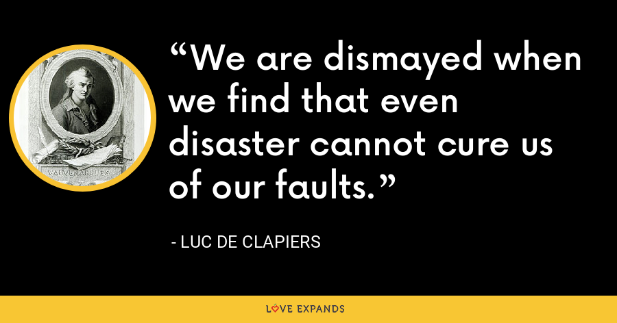 We are dismayed when we find that even disaster cannot cure us of our faults. - Luc de Clapiers