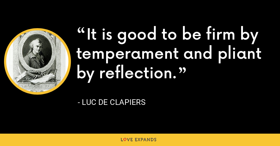 It is good to be firm by temperament and pliant by reflection. - Luc de Clapiers