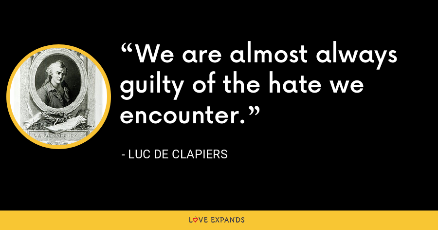 We are almost always guilty of the hate we encounter. - Luc de Clapiers