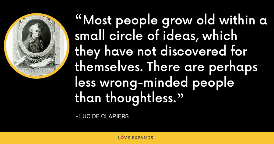 Most people grow old within a small circle of ideas, which they have not discovered for themselves. There are perhaps less wrong-minded people than thoughtless. - Luc de Clapiers