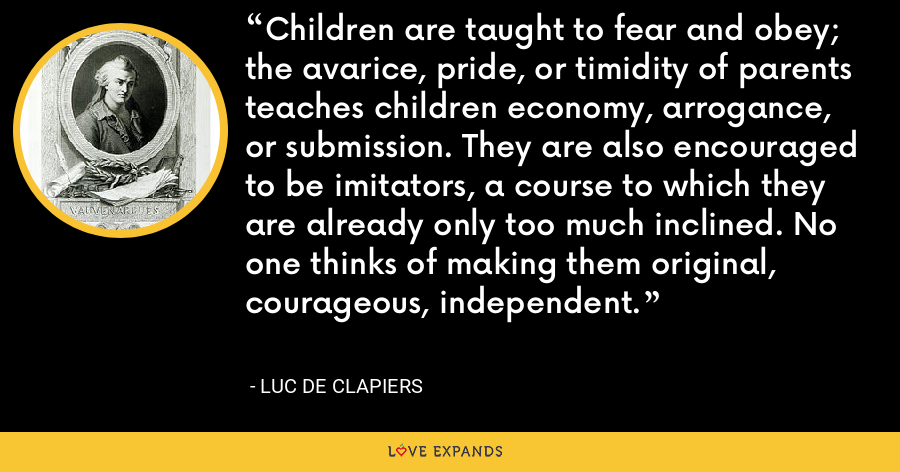 Children are taught to fear and obey; the avarice, pride, or timidity of parents teaches children economy, arrogance, or submission. They are also encouraged to be imitators, a course to which they are already only too much inclined. No one thinks of making them original, courageous, independent. - Luc de Clapiers
